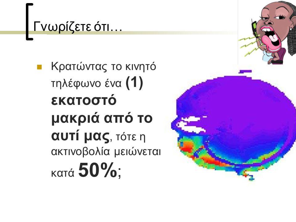 Γνωρίζετε ότι…  Κρατώντας το κινητό τηλέφωνο ένα (1) εκατοστό μακριά από το αυτί μας, τότε η ακτινοβολία μειώνεται κατά 50% ;