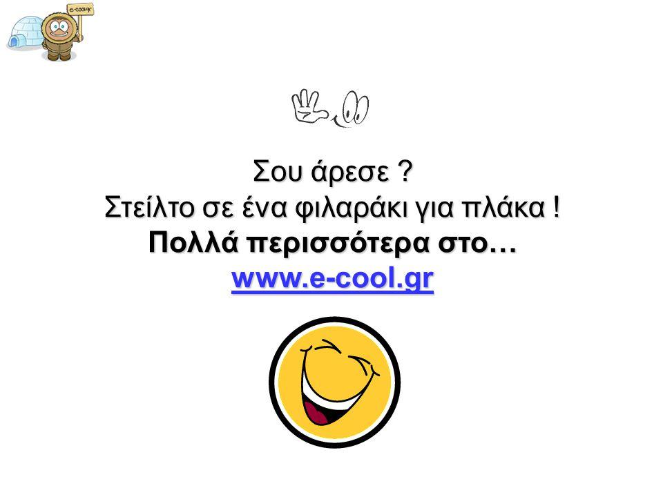 Σου άρεσε ? Στείλτο σε ένα φιλαράκι για πλάκα ! Πολλά περισσότερα στο… www.e-cool.gr