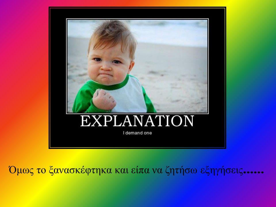 Όμως το ξανασκέφτηκα και είπα να ζητήσω εξηγήσεις ……