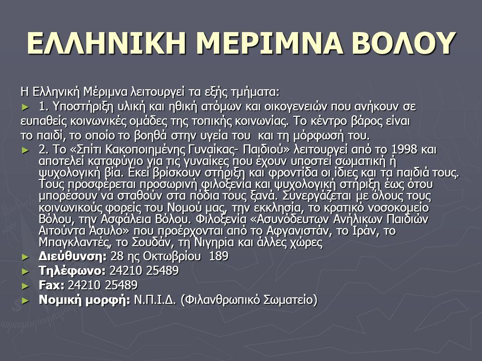 ΕΛΛΗΝΙΚΗ ΜΕΡΙΜΝΑ ΒΟΛΟΥ Η Ελληνική Μέριμνα λειτουργεί τα εξής τμήματα: ► 1. Υποστήριξη υλική και ηθική ατόμων και οικογενειών που ανήκουν σε ευπαθείς κ