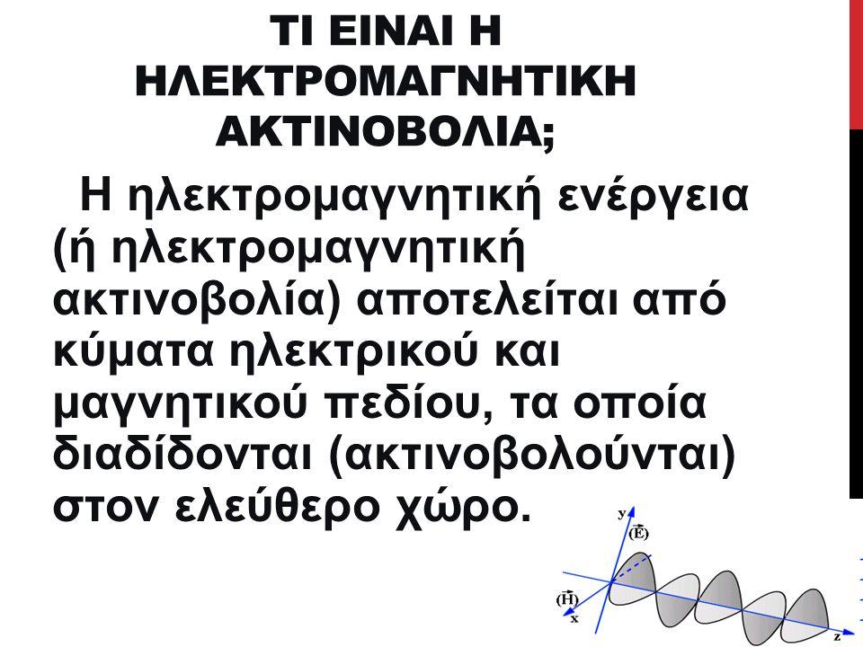 ΤΙ ΕΙΝΑΙ Η ΗΛΕΚΤΡΟΜΑΓΝΗΤΙΚΗ ΑΚΤΙΝΟΒΟΛΙΑ; Η ηλεκτρομαγνητική ενέργεια (ή ηλεκτρομαγνητική ακτινοβολία) αποτελείται από κύματα ηλεκτρικού και μαγνητικού