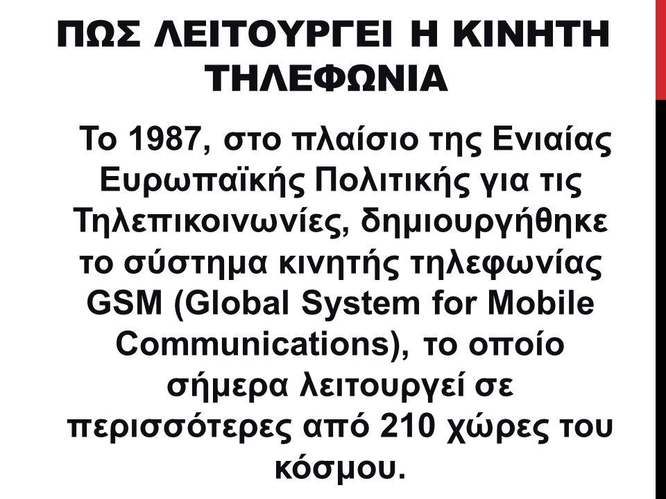 ΠΩΣ ΛΕΙΤΟΥΡΓΕΙ Η ΚΙΝΗΤΗ ΤΗΛΕΦΩΝΙΑ Το 1987, στο πλαίσιο της Ενιαίας Ευρωπαϊκής Πολιτικής για τις Τηλεπικοινωνίες, δημιουργήθηκε το σύστημα κινητής τηλε