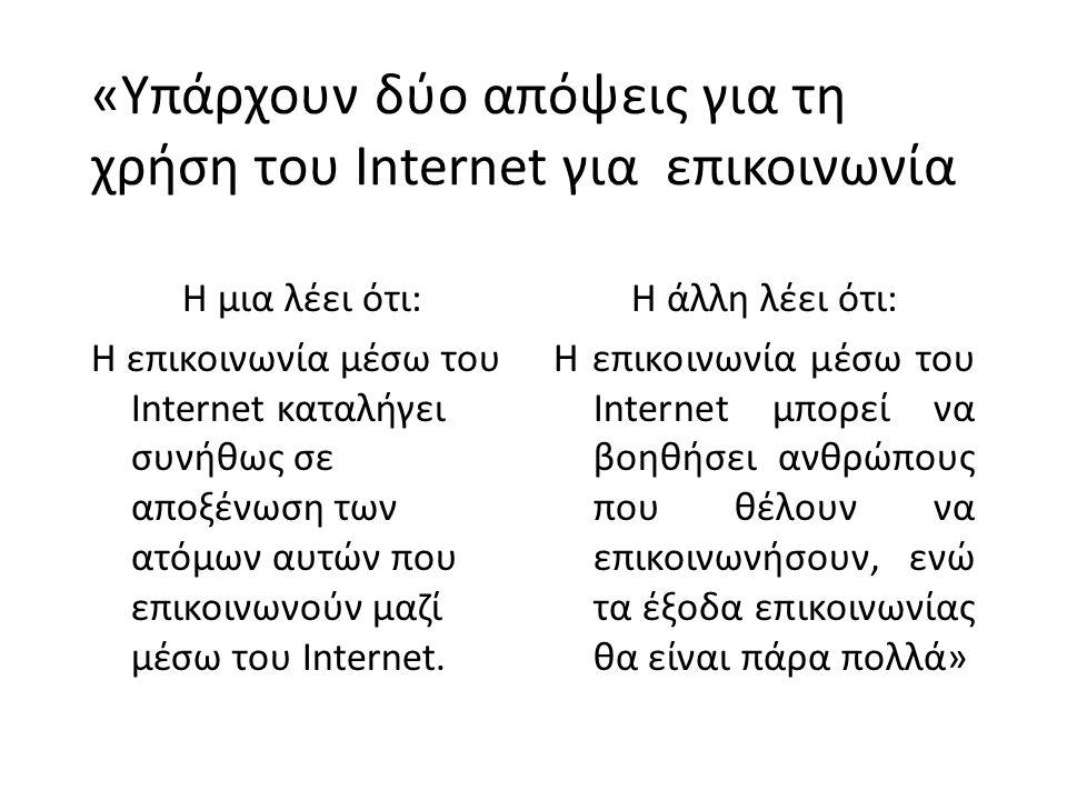 «Υπάρχουν δύο απόψεις για τη χρήση του Internet για επικοινωνία Η μια λέει ότι: Η επικοινωνία μέσω του Internet καταλήγει συνήθως σε αποξένωση των ατόμων αυτών που επικοινωνούν μαζί μέσω του Internet.