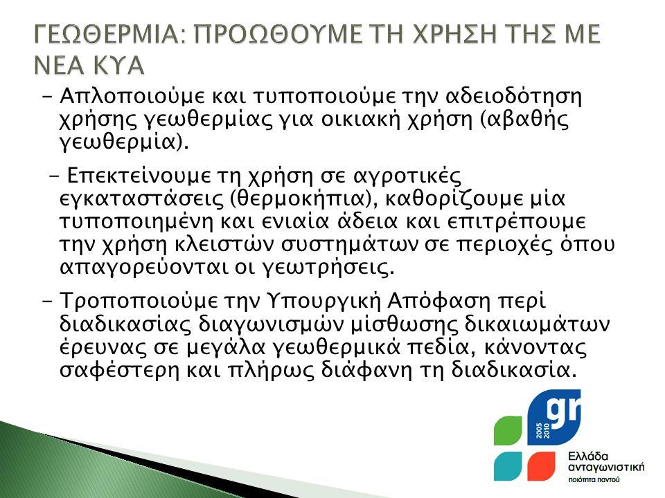- Απλοποιούμε και τυποποιούμε την αδειοδότηση χρήσης γεωθερμίας για οικιακή χρήση (αβαθής γεωθερμία).