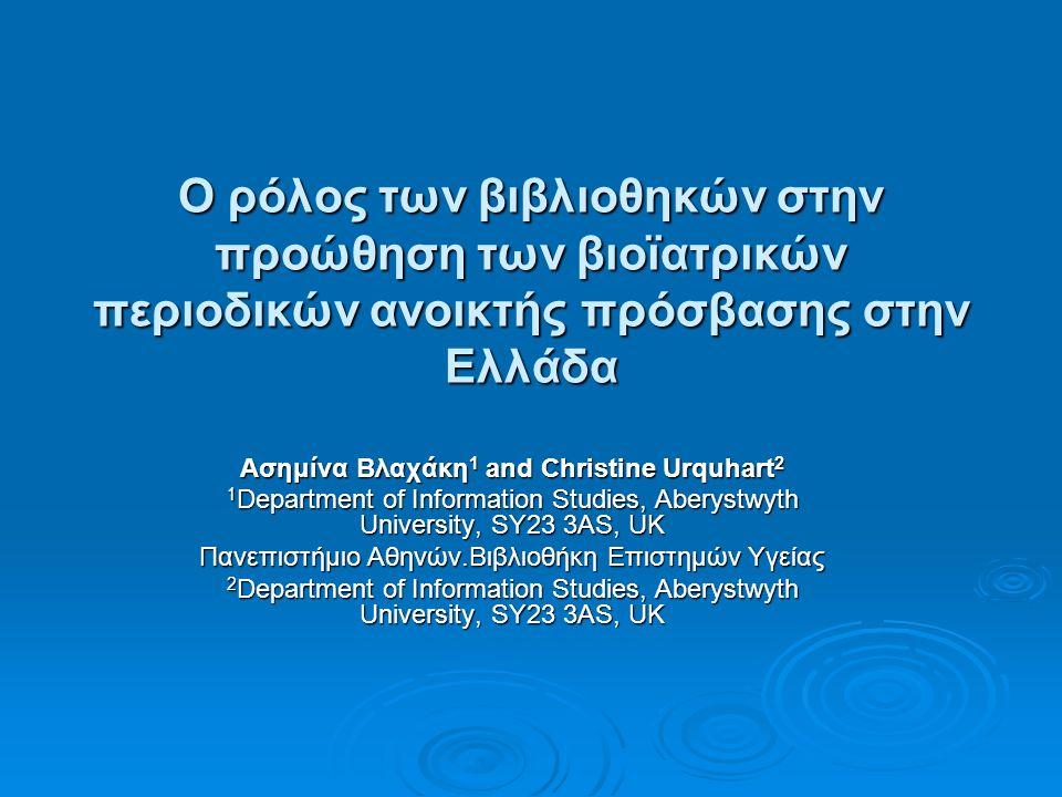 Ο ρόλος των βιβλιοθηκών στην προώθηση των βιοϊατρικών περιοδικών ανοικτής πρόσβασης στην Ελλάδα Ασημίνα Βλαχάκη 1 and Christine Urquhart 2 1 Department of Information Studies, Aberystwyth University, SY23 3AS, UK Πανεπιστήμιο Αθηνών.Βιβλιοθήκη Επιστημών Υγείας 2 Department of Information Studies, Aberystwyth University, SY23 3AS, UK