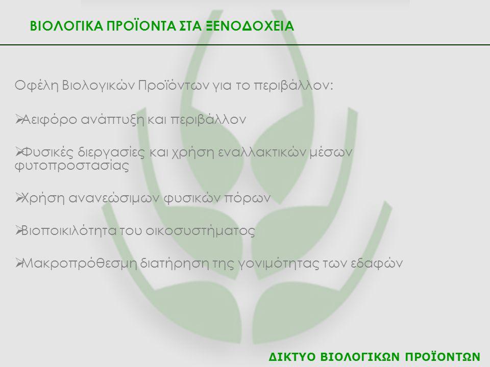 ΔΙΚΤΥΟ ΒΙΟΛΟΓΙΚΩΝ ΠΡΟΪΟΝΤΩΝ ΒΙΟΛΟΓΙΚΑ ΠΡΟΪΟΝΤΑ ΣΤΑ ΞΕΝΟΔΟΧΕΙΑ Οφέλη Βιολογικών Προϊόντων για το περιβάλλον:  Αειφόρο ανάπτυξη και περιβάλλον  Φυσικές διεργασίες και χρήση εναλλακτικών μέσων φυτοπροστασίας  Χρήση ανανεώσιμων φυσικών πόρων  Βιοποικιλότητα του οικοσυστήματος  Μακροπρόθεσμη διατήρηση της γονιμότητας των εδαφών