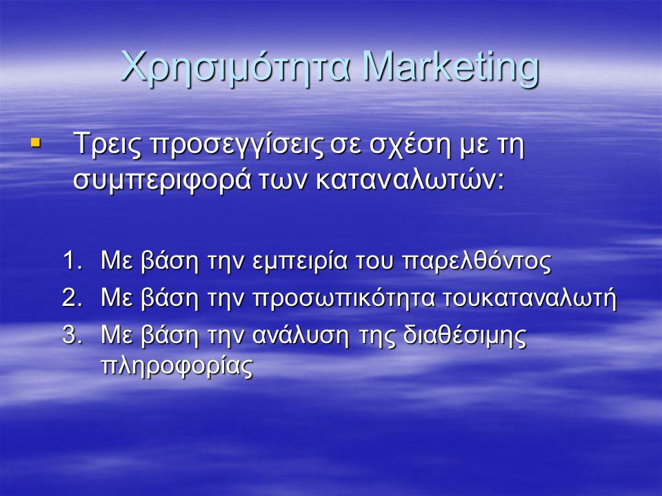 Χρησιμότητα Marketing  Τρεις προσεγγίσεις σε σχέση με τη συμπεριφορά των καταναλωτών: 1.Με βάση την εμπειρία του παρελθόντος 2.Με βάση την προσωπικότ
