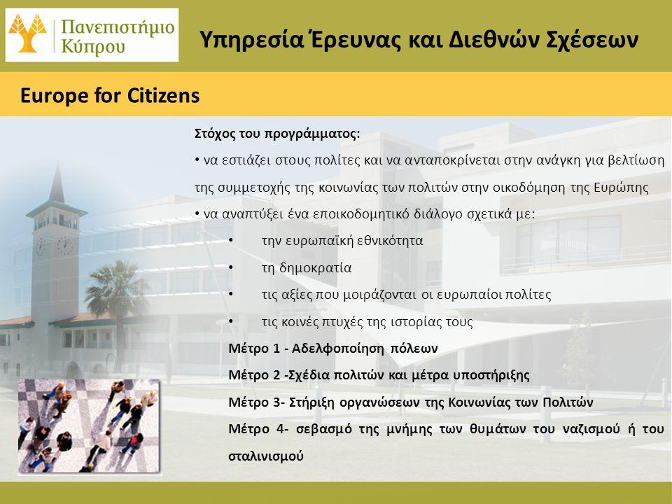 Υπηρεσία Έρευνας και Διεθνών Σχέσεων Europe for Citizens Στόχος του προγράμματος: • να εστιάζει στους πολίτες και να ανταποκρίνεται στην ανάγκη για βελτίωση της συμμετοχής της κοινωνίας των πολιτών στην οικοδόμηση της Ευρώπης • να αναπτύξει ένα εποικοδομητικό διάλογο σχετικά με: • την ευρωπαϊκή εθνικότητα • τη δημοκρατία • τις αξίες που μοιράζονται οι ευρωπαίοι πολίτες • τις κοινές πτυχές της ιστορίας τους Μέτρο 1 - Αδελφοποίηση πόλεων Μέτρο 2 -Σχέδια πολιτών και μέτρα υποστήριξης Μέτρο 3- Στήριξη οργανώσεων της Κοινωνίας των Πολιτών Μέτρο 4- σεβασμό της μνήμης των θυμάτων του ναζισμού ή του σταλινισμού