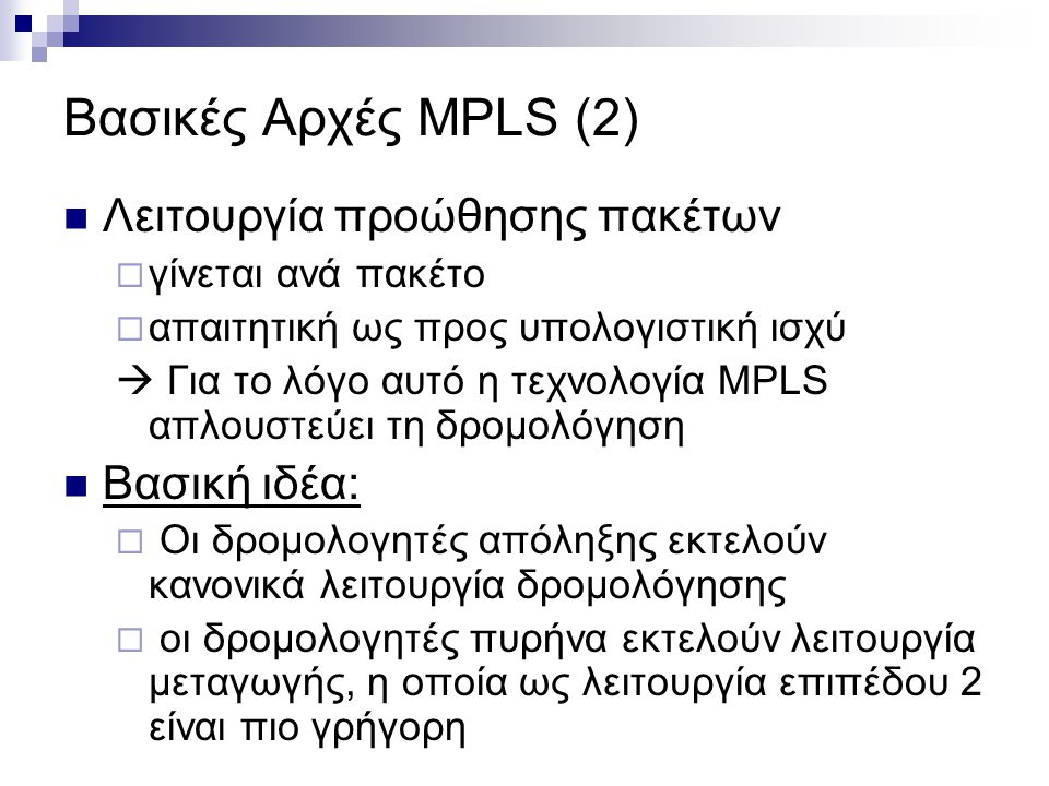 Βασικές Αρχές MPLS (2)  Λειτουργία προώθησης πακέτων  γίνεται ανά πακέτο  απαιτητική ως προς υπολογιστική ισχύ  Για το λόγο αυτό η τεχνολογία MPLS