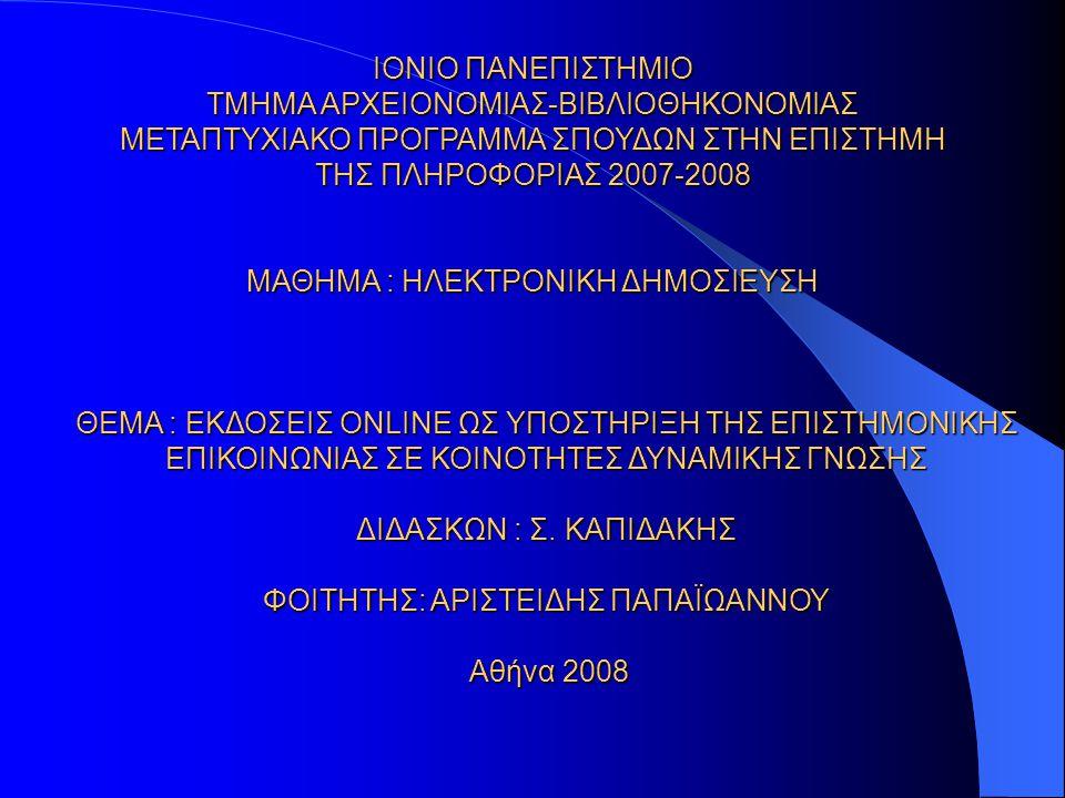 ΙΟΝΙΟ ΠΑΝΕΠΙΣΤΗΜΙΟ ΤΜΗΜΑ ΑΡΧΕΙΟΝΟΜΙΑΣ-ΒΙΒΛΙΟΘΗΚΟΝΟΜΙΑΣ ΜΕΤΑΠΤΥΧΙΑΚΟ ΠΡΟΓΡΑΜΜΑ ΣΠΟΥΔΩΝ ΣΤΗΝ ΕΠΙΣΤΗΜΗ ΤΗΣ ΠΛΗΡΟΦΟΡΙΑΣ 2007-2008 ΜΑΘΗΜΑ : ΗΛΕΚΤΡΟΝΙΚΗ ΔΗΜΟΣΙΕΥΣΗ ΘΕΜΑ : ΕΚΔΟΣΕΙΣ ONLINE ΩΣ ΥΠΟΣΤΗΡΙΞΗ ΤΗΣ ΕΠΙΣΤΗΜΟΝΙΚΗΣ ΕΠΙΚΟΙΝΩΝΙΑΣ ΣΕ ΚΟΙΝΟΤΗΤΕΣ ΔΥΝΑΜΙΚΗΣ ΓΝΩΣΗΣ ΔΙΔΑΣΚΩΝ : Σ.