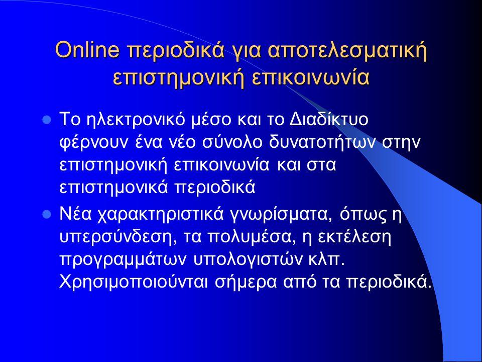 Online περιοδικά για αποτελεσματική επιστημονική επικοινωνία  Το ηλεκτρονικό μέσο και το Διαδίκτυο φέρνουν ένα νέο σύνολο δυνατοτήτων στην επιστημονική επικοινωνία και στα επιστημονικά περιοδικά  Νέα χαρακτηριστικά γνωρίσματα, όπως η υπερσύνδεση, τα πολυμέσα, η εκτέλεση προγραμμάτων υπολογιστών κλπ.