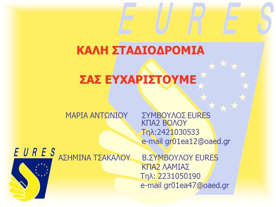 ΚΑΛΗ ΣΤΑΔΙΟΔΡΟΜΙΑ ΣΑΣ ΕΥΧΑΡΙΣΤΟΥΜΕ ΜΑΡΙΑ ΑΝΤΩΝΙΟΥ ΣΥΜΒΟΥΛΟΣ EURES ΚΠΑ2 ΒΟΛΟΥ Τηλ:2421030533 e-mail gr01ea12@oaed.gr ΑΣΗΜΙΝΑ ΤΣΑΚΑΛΟΥ Β.ΣΥΜΒΟΥΛΟΥ EURES ΚΠΑ2 ΛΑΜΙΑΣ Τηλ: 2231050190 e-mail gr01ea47@oaed.gr
