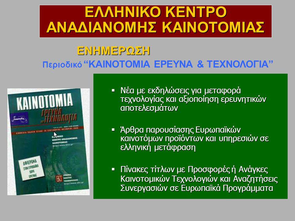  Νέα με εκδηλώσεις για μεταφορά τεχνολογίας και αξιοποίηση ερευνητικών αποτελεσμάτων  Άρθρα παρουσίασης Ευρωπαϊκών καινοτόμων προϊόντων και υπηρεσιών σε ελληνική μετάφραση  Πίνακες τίτλων με Προσφορές ή Ανάγκες Καινοτομικών Τεχνολογιών και Αναζητήσεις Συνεργασιών σε Ευρωπαϊκά Προγράμματα Περιοδικό KAINOTOMIA EΡΕΥΝΑ & ΤΕΧΝΟΛΟΓΙΑ ΕΝΗΜΕΡΩΣΗ ΕΛΛΗΝΙΚΟ ΚΕΝΤΡΟ ΑΝΑΔΙΑΝΟΜΗΣ ΚΑΙΝΟΤΟΜΙΑΣ