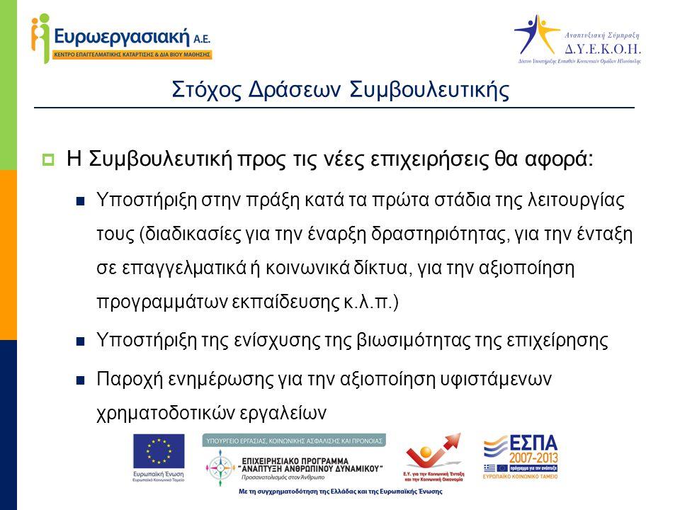 Στόχος Δράσεων Συμβουλευτικής  Η Συμβουλευτική προς τις νέες επιχειρήσεις θα αφορά :  Υποστήριξη στην πράξη κατά τα πρώτα στάδια της λειτουργίας τους (διαδικασίες για την έναρξη δραστηριότητας, για την ένταξη σε επαγγελματικά ή κοινωνικά δίκτυα, για την αξιοποίηση προγραμμάτων εκπαίδευσης κ.λ.π.)  Υποστήριξη της ενίσχυσης της βιωσιμότητας της επιχείρησης  Παροχή ενημέρωσης για την αξιοποίηση υφιστάμενων χρηματοδοτικών εργαλείων