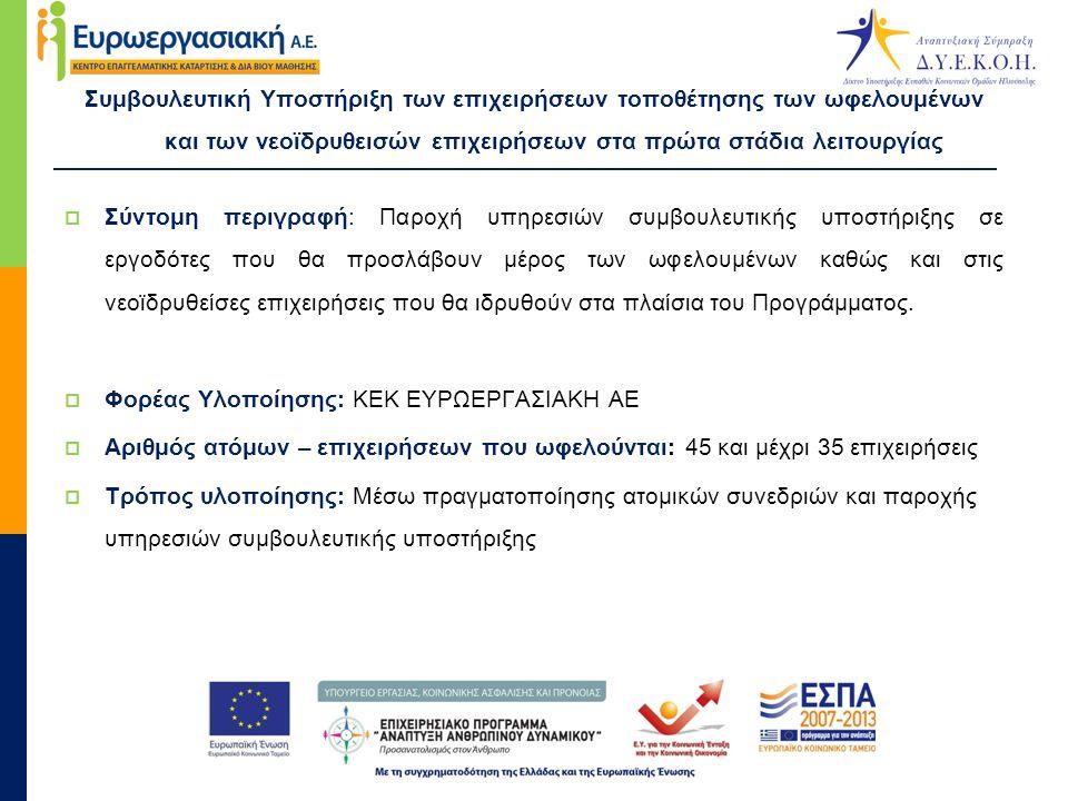 Συμβουλευτική Υποστήριξη των επιχειρήσεων τοποθέτησης των ωφελουμένων και των νεοϊδρυθεισών επιχειρήσεων στα πρώτα στάδια λειτουργίας  Σύντομη περιγραφή: Παροχή υπηρεσιών συμβουλευτικής υποστήριξης σε εργοδότες που θα προσλάβουν μέρος των ωφελουμένων καθώς και στις νεοϊδρυθείσες επιχειρήσεις που θα ιδρυθούν στα πλαίσια του Προγράμματος.