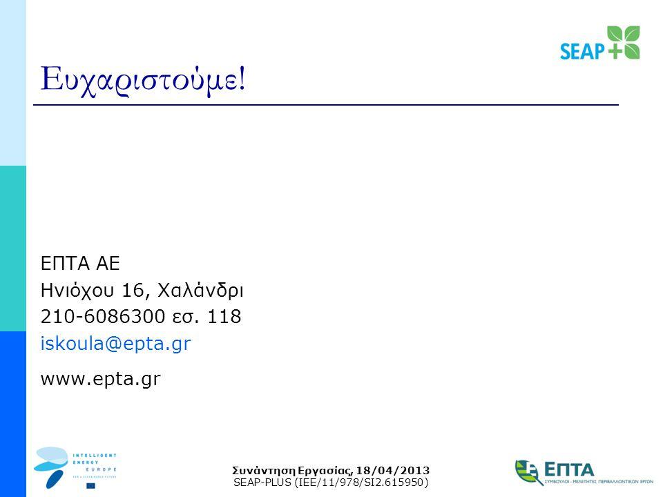 Συνάντηση Εργασίας, 18/04/2013 SEAP-PLUS (IEE/11/978/SI2.615950) Ευχαριστούμε! ΕΠΤΑ ΑΕ Ηνιόχου 16, Χαλάνδρι 210-6086300 εσ. 118 iskoula@epta.gr www.ep