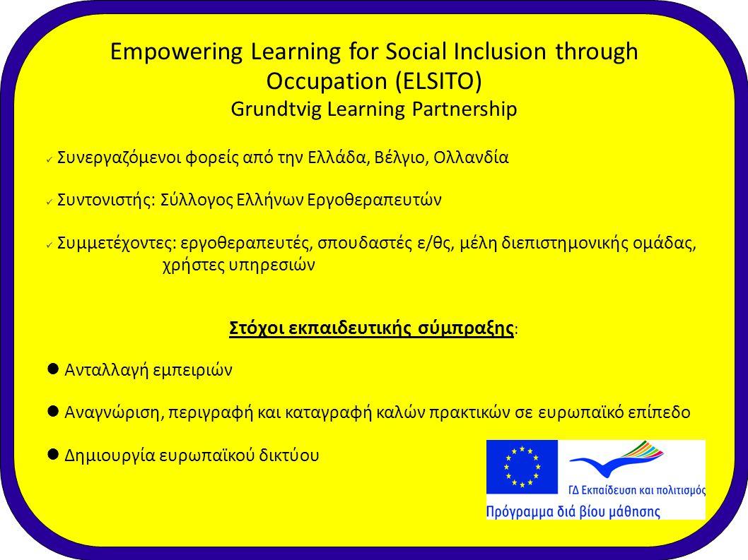 Δράσεις της Εκπαιδευτικής Σύμπραξης: • Επισκέψεις στις υπόλοιπες χώρες-μέλη • Δημιουργία και καταγραφή αμοιβαίων εμπειριών μάθησης • Δημιουργία ιστοσελίδας • Συμμετοχή/Οργάνωση σε ημερίδες και συνέδρια (!) Empowering Learning for Social Inclusion through Occupation (ELSITO)