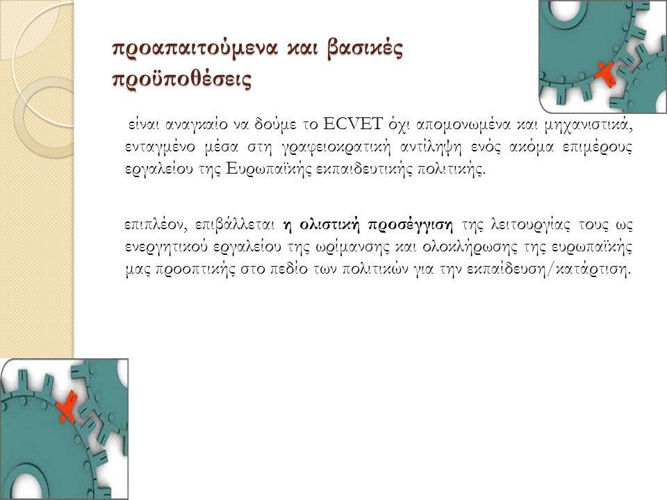προαπαιτούμενα και βασικές προϋποθέσεις είναι αναγκαίο να δούμε το ECVET όχι απομονωμένα και μηχανιστικά, ενταγμένο μέσα στη γραφειοκρατική αντίληψη ε