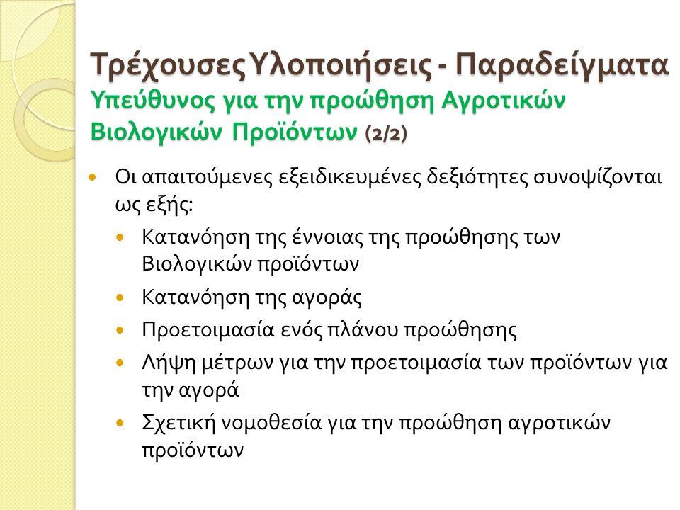 Τρέχουσες Υλοποιήσεις - Παραδείγματα Υπεύθυνος για την προώθηση Αγροτικών Βιολογικών Προϊόντων (2/2)  Οι απαιτούμενες εξειδικευμένες δεξιότητες συνοψίζονται ως εξής :  Κατανόηση της έννοιας της προώθησης των Βιολογικών προϊόντων  Κατανόηση της αγοράς  Προετοιμασία ενός πλάνου προώθησης  Λήψη μέτρων για την προετοιμασία των προϊόντων για την αγορά  Σχετική νομοθεσία για την προώθηση αγροτικών προϊόντων