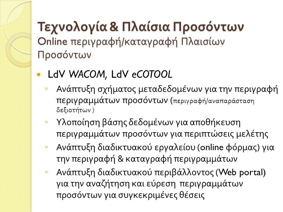 Τεχνολογία & Πλαίσια Προσόντων Online περιγραφή / καταγραφή Πλαισίων Προσόντων  LdV WACOM, LdV eCOTOOL ◦ Ανάπτυξη σχήματος μεταδεδομένων για την περιγραφή περιγραμμάτων προσόντων ( περιγραφή / αναπαράσταση δεξιοτήτων ) ◦ Υλοποίηση βάσης δεδομένων για αποθήκευση περιγραμμάτων προσόντων για περιπτώσεις μελέτης ◦ Ανάπτυξη διαδικτυακού εργαλείου (online φόρμας ) για την περιγραφή & καταγραφή περιγραμμάτων ◦ Ανάπτυξη διαδικτυακού περιβάλλοντος (Web portal) για την αναζήτηση και εύρεση περιγραμμάτων προσόντων για συγκεκριμένες θέσεις