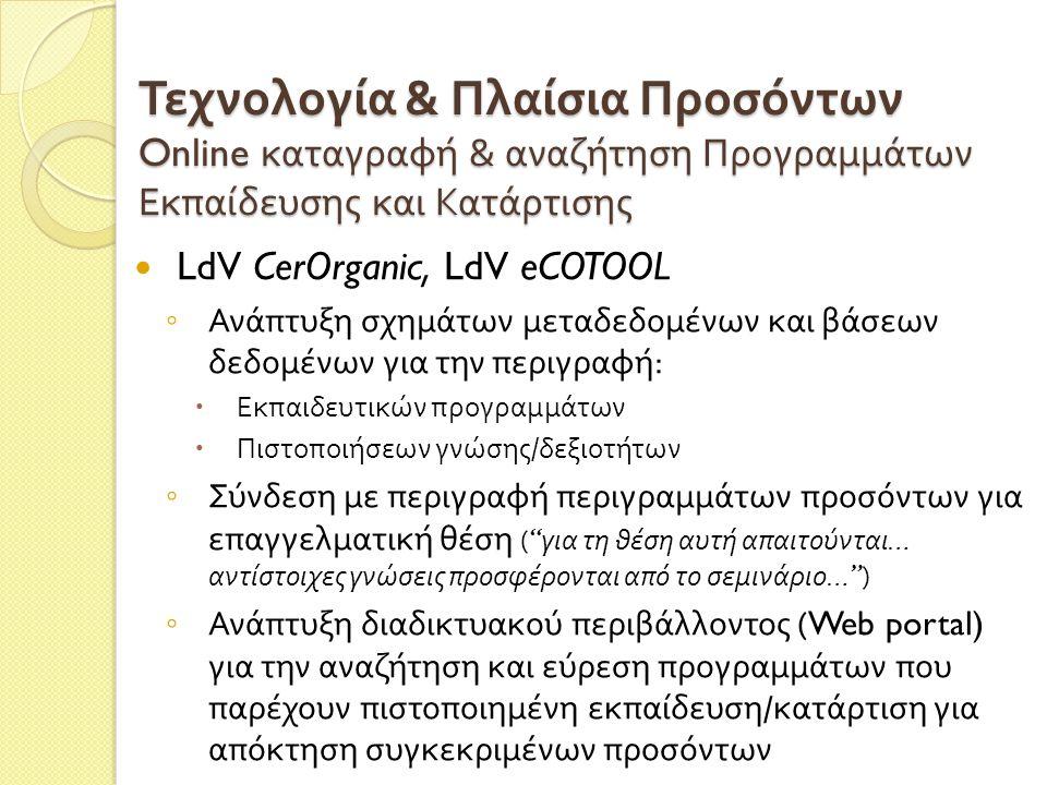 Τεχνολογία & Πλαίσια Προσόντων Online καταγραφή & αναζήτηση Προγραμμάτων Εκπαίδευσης και Κατάρτισης  LdV CerOrganic, LdV eCOTOOL ◦ Ανάπτυξη σχημάτων μεταδεδομένων και βάσεων δεδομένων για την περιγραφή :  Εκπαιδευτικών προγραμμάτων  Πιστοποιήσεων γνώσης / δεξιοτήτων ◦ Σύνδεση με περιγραφή περιγραμμάτων προσόντων για επαγγελματική θέση ( για τη θέση αυτή απαιτούνται … αντίστοιχες γνώσεις προσφέρονται από το σεμινάριο … ) ◦ Ανάπτυξη διαδικτυακού περιβάλλοντος (Web portal) για την αναζήτηση και εύρεση προγραμμάτων που παρέχουν πιστοποιημένη εκπαίδευση / κατάρτιση για απόκτηση συγκεκριμένων προσόντων