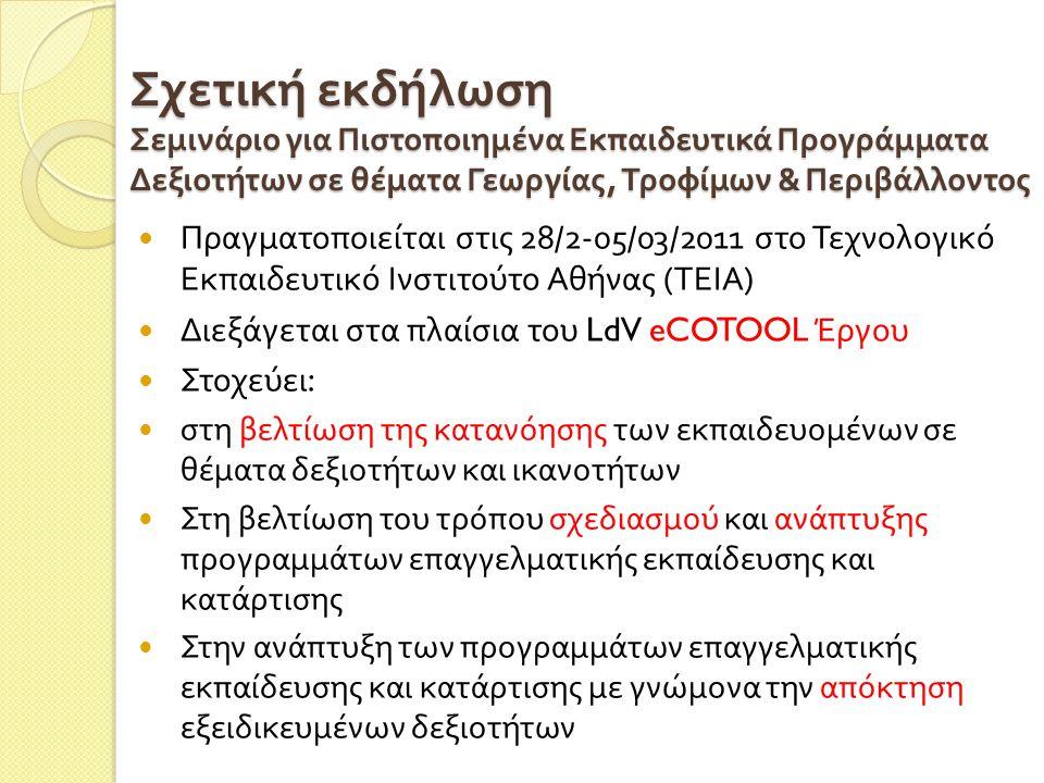 Σχετική εκδήλωση Σεμινάριο για Πιστοποιημένα Εκπαιδευτικά Προγράμματα Δεξιοτήτων σε θέματα Γεωργίας, Τροφίμων & Περιβάλλοντος  Πραγματοποιείται στις 28/2-05/03/2011 στο Τεχνολογικό Εκπαιδευτικό Ινστιτούτο Αθήνας ( ΤΕΙΑ )  Διεξάγεται στα πλαίσια του LdV eCOTOOL Έργου  Στοχεύει :  στη βελτίωση της κατανόησης των εκπαιδευομένων σε θέματα δεξιοτήτων και ικανοτήτων  Στη βελτίωση του τρόπου σχεδιασμού και ανάπτυξης προγραμμάτων επαγγελματικής εκπαίδευσης και κατάρτισης  Στην ανάπτυξη των προγραμμάτων επαγγελματικής εκπαίδευσης και κατάρτισης με γνώμονα την απόκτηση εξειδικευμένων δεξιοτήτων