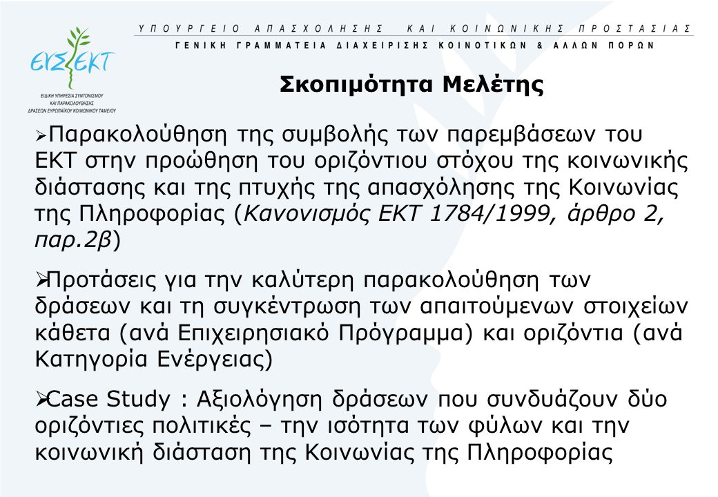 Σκοπιμότητα Μελέτης  Παρακολούθηση της συμβολής των παρεμβάσεων του ΕΚΤ στην προώθηση του οριζόντιου στόχου της κοινωνικής διάστασης και της πτυχής της απασχόλησης της Κοινωνίας της Πληροφορίας (Κανονισμός ΕΚΤ 1784/1999, άρθρο 2, παρ.2β)  Προτάσεις για την καλύτερη παρακολούθηση των δράσεων και τη συγκέντρωση των απαιτούμενων στοιχείων κάθετα (ανά Επιχειρησιακό Πρόγραμμα) και οριζόντια (ανά Κατηγορία Ενέργειας)  Case Study : Αξιολόγηση δράσεων που συνδυάζουν δύο οριζόντιες πολιτικές – την ισότητα των φύλων και την κοινωνική διάσταση της Κοινωνίας της Πληροφορίας