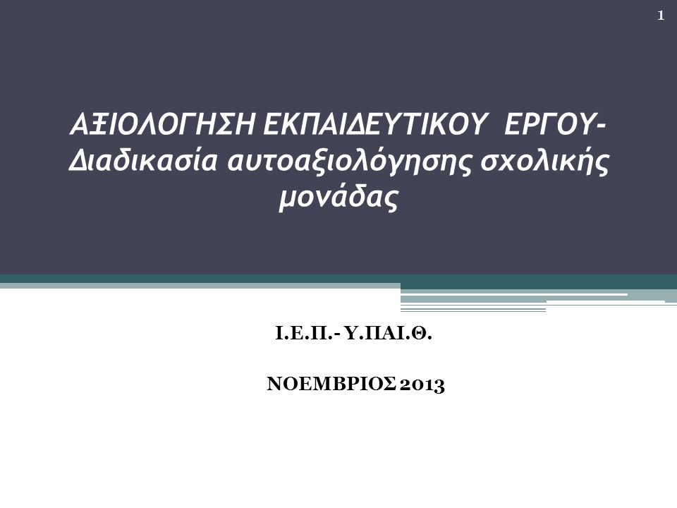 AΞΙΟΛΟΓΗΣΗ ΕΚΠΑΙΔΕΥΤΙΚΟΥ ΕΡΓΟΥ- Διαδικασία αυτοαξιολόγησης σχολικής μονάδας Ι.Ε.Π.- Υ.ΠΑΙ.Θ. ΝΟΕΜΒΡΙΟΣ 2013 1
