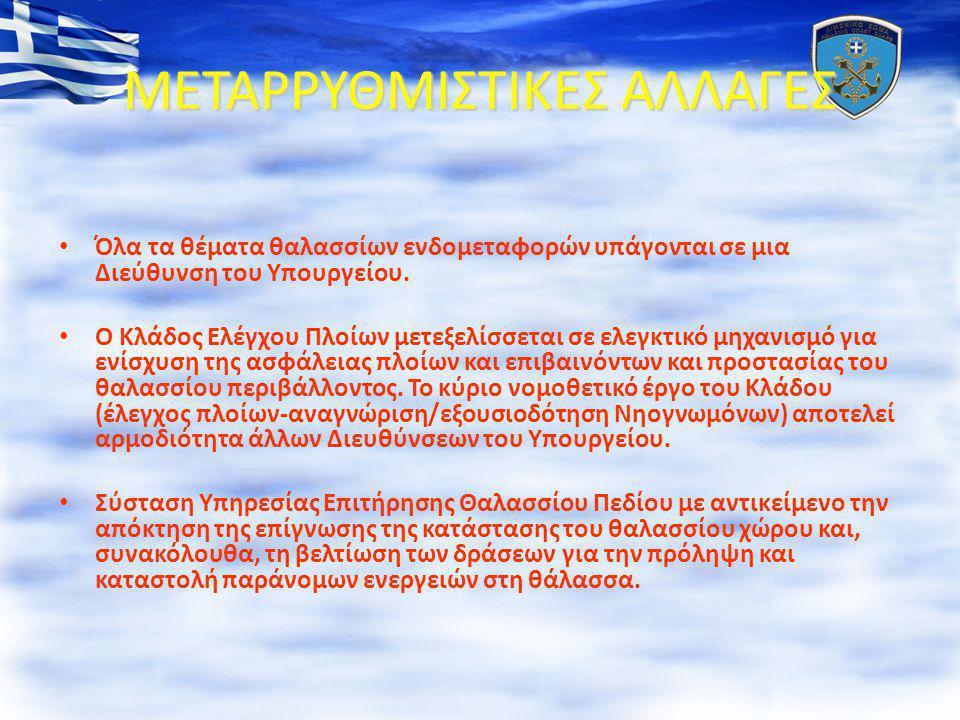 ΜΕΤΑΡΡΥΘΜΙΣΤΙΚΕΣ ΑΛΛΑΓΕΣ • Όλα τα θέματα θαλασσίων ενδομεταφορών υπάγονται σε μια Διεύθυνση του Υπουργείου. • Ο Κλάδος Ελέγχου Πλοίων μετεξελίσσεται σ