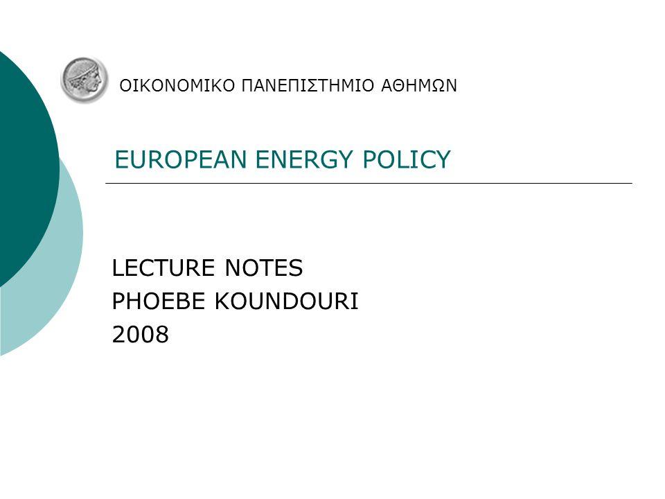 EUROPEAN ENERGY POLICY LECTURE NOTES PHOEBE KOUNDOURI 2008 ΟΙΚΟΝΟΜΙΚΟ ΠΑΝΕΠΙΣΤΗΜΙΟ ΑΘΗΜΩΝ