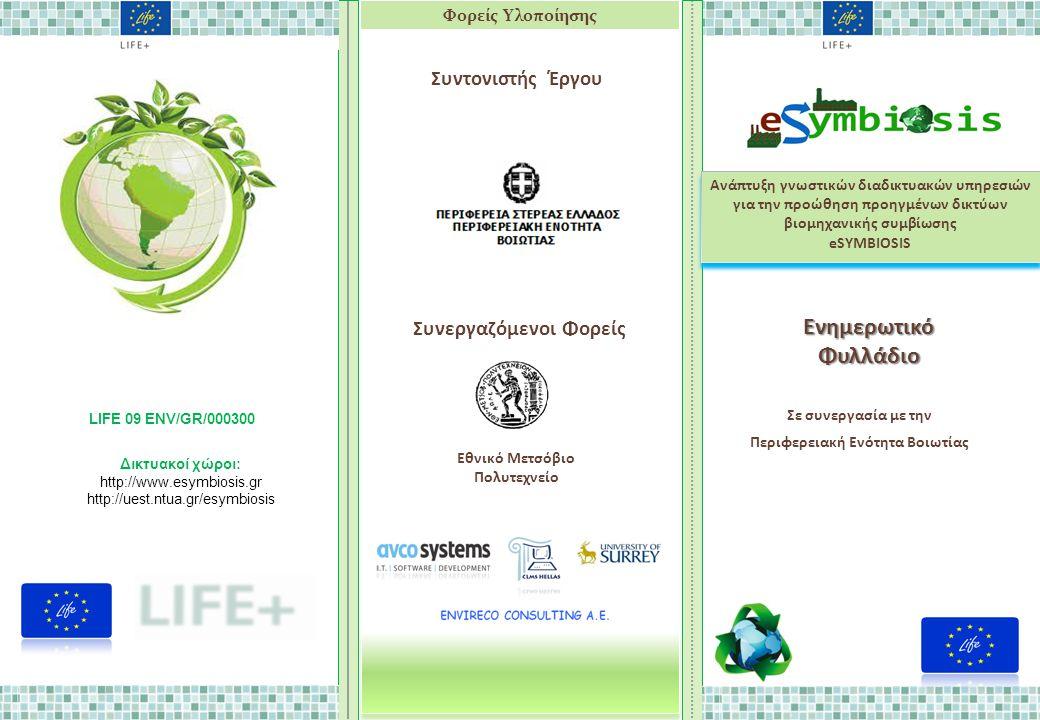 LIFE ΕNV- eSYMBIOSIS Ανάπτυξη γνωστικών διαδικτυακών υπηρεσιών για την προώθηση προηγμένων δικτύων βιομηχανικής συμβίωσης eSYMBIOSIS Ανάπτυξη γνωστικών διαδικτυακών υπηρεσιών για την προώθηση προηγμένων δικτύων βιομηχανικής συμβίωσης eSYMBIOSIS ΕνημερωτικόΦυλλάδιο Φορείς Υλοποίησης Εθνικό Μετσόβιο Πολυτεχνείο Συνεργαζόμενοι Φορείς Συντονιστής Έργου LIFE 09 ENV/GR/000300 Δικτυακοί χώροι: http://www.esymbiosis.gr http://uest.ntua.gr/esymbiosis Σε συνεργασία με την Περιφερειακή Ενότητα Βοιωτίας
