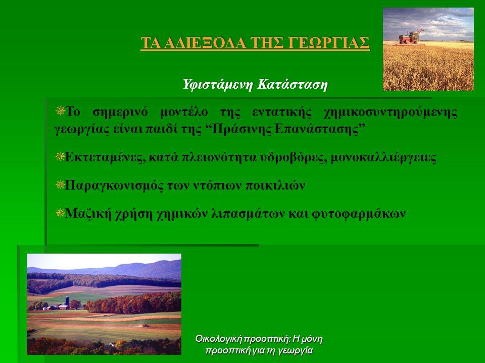 Οικολογική προοπτική: Η μόνη προοπτική για τη γεωργία ΤΑ ΑΔΙΕΞΟΔΑ ΤΗΣ ΓΕΩΡΓΙΑΣ Υφιστάμενη Κατάσταση  Το σημερινό μοντέλο της εντατικής χημικοσυντηρούμενης γεωργίας είναι παιδί της Πράσινης Επανάστασης  Εκτεταμένες, κατά πλειονότητα υδροβόρες, μονοκαλλιέργειες  Παραγκωνισμός των ντόπιων ποικιλιών  Μαζική χρήση χημικών λιπασμάτων και φυτοφαρμάκων
