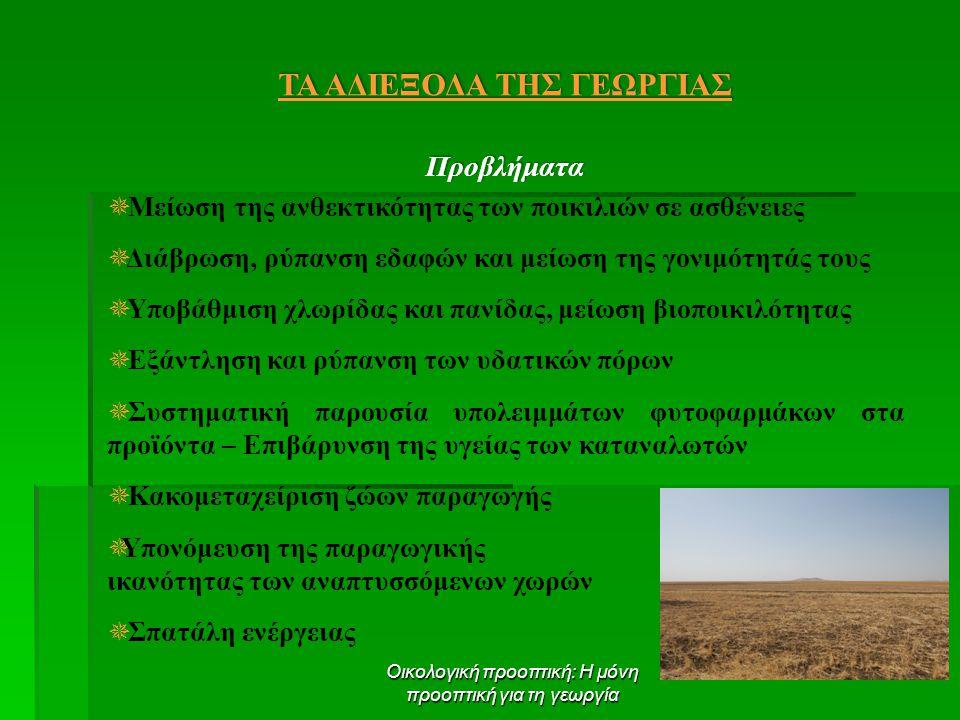 Οικολογική προοπτική: Η μόνη προοπτική για τη γεωργία ΤΑ ΑΔΙΕΞΟΔΑ ΤΗΣ ΓΕΩΡΓΙΑΣ Προβλήματα  Μείωση της ανθεκτικότητας των ποικιλιών σε ασθένειες  Διάβρωση, ρύπανση εδαφών και μείωση της γονιμότητάς τους  Υποβάθμιση χλωρίδας και πανίδας, μείωση βιοποικιλότητας  Εξάντληση και ρύπανση των υδατικών πόρων  Συστηματική παρουσία υπολειμμάτων φυτοφαρμάκων στα προϊόντα – Επιβάρυνση της υγείας των καταναλωτών  Κακομεταχείριση ζώων παραγωγής  Υπονόμευση της παραγωγικής ικανότητας των αναπτυσσόμενων χωρών  Σπατάλη ενέργειας