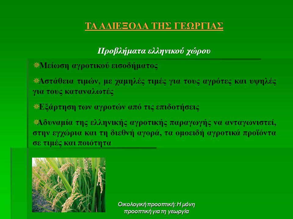 Οικολογική προοπτική: Η μόνη προοπτική για τη γεωργία ΤΑ ΑΔΙΕΞΟΔΑ ΤΗΣ ΓΕΩΡΓΙΑΣ Προβλήματα ελληνικού χώρου  Μείωση αγροτικού εισοδήματος  Αστάθεια τιμών, με χαμηλές τιμές για τους αγρότες και υψηλές για τους καταναλωτές  Εξάρτηση των αγροτών από τις επιδοτήσεις  Αδυναμία της ελληνικής αγροτικής παραγωγής να ανταγωνιστεί, στην εγχώρια και τη διεθνή αγορά, τα ομοειδή αγροτικά προϊόντα σε τιμές και ποιότητα