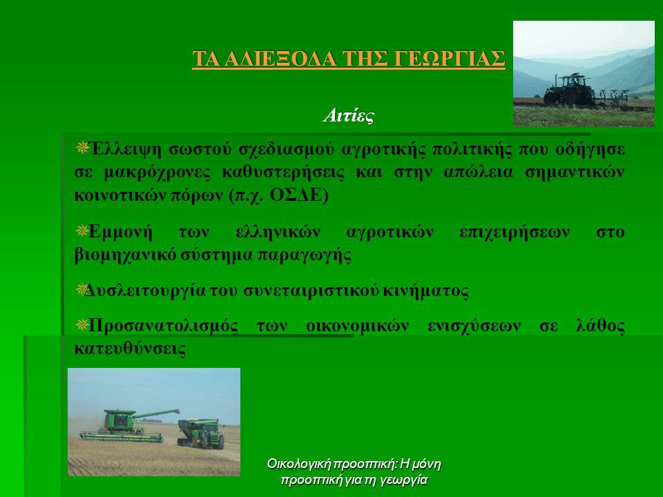 Οικολογική προοπτική: Η μόνη προοπτική για τη γεωργία ΤΑ ΑΔΙΕΞΟΔΑ ΤΗΣ ΓΕΩΡΓΙΑΣ Αιτίες  Έλλειψη σωστού σχεδιασμού αγροτικής πολιτικής που οδήγησε σε μακρόχρονες καθυστερήσεις και στην απώλεια σημαντικών κοινοτικών πόρων (π.χ.