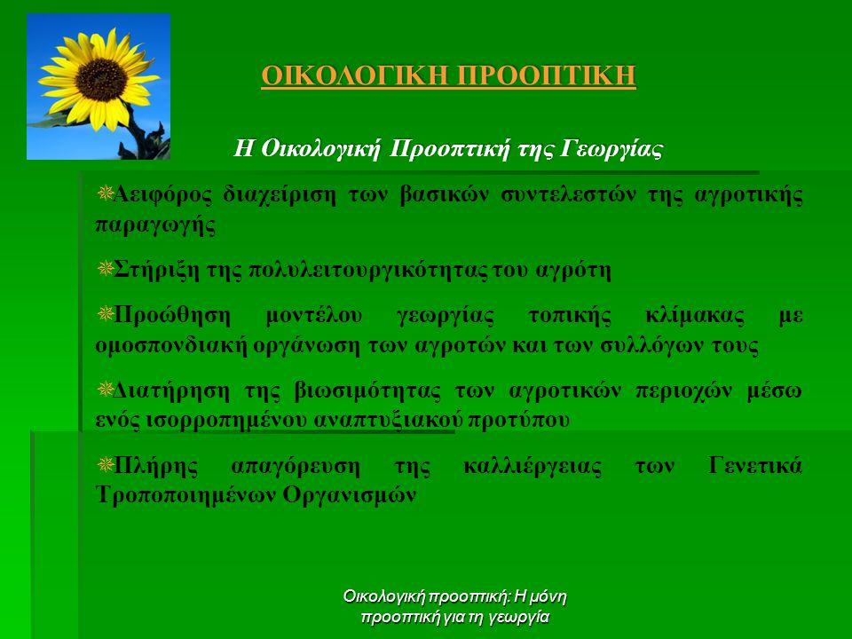 Οικολογική προοπτική: Η μόνη προοπτική για τη γεωργία ΟΙΚΟΛΟΓΙΚΗ ΠΡΟΟΠΤΙΚΗ Η Οικολογική Προοπτική της Γεωργίας  Αειφόρος διαχείριση των βασικών συντελεστών της αγροτικής παραγωγής  Στήριξη της πολυλειτουργικότητας του αγρότη  Προώθηση μοντέλου γεωργίας τοπικής κλίμακας με ομοσπονδιακή οργάνωση των αγροτών και των συλλόγων τους  Διατήρηση της βιωσιμότητας των αγροτικών περιοχών μέσω ενός ισορροπημένου αναπτυξιακού προτύπου  Πλήρης απαγόρευση της καλλιέργειας των Γενετικά Τροποποιημένων Οργανισμών