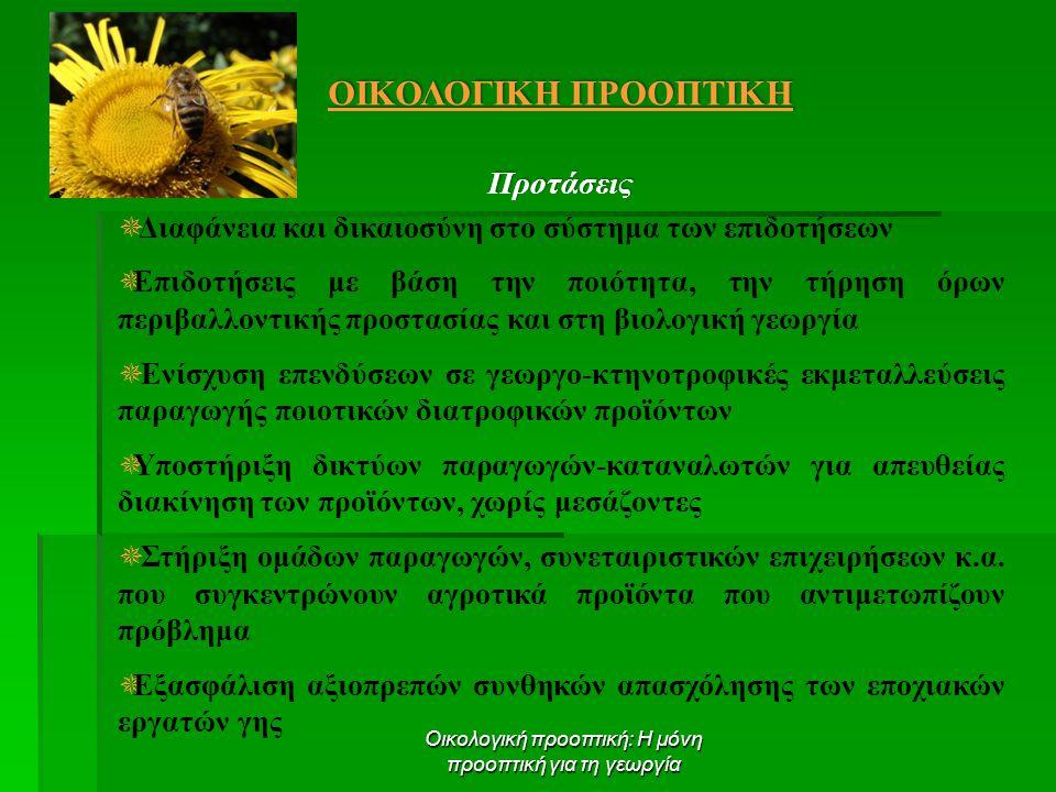 Οικολογική προοπτική: Η μόνη προοπτική για τη γεωργία ΟΙΚΟΛΟΓΙΚΗ ΠΡΟΟΠΤΙΚΗ Προτάσεις  Διαφάνεια και δικαιοσύνη στο σύστημα των επιδοτήσεων  Επιδοτήσεις με βάση την ποιότητα, την τήρηση όρων περιβαλλοντικής προστασίας και στη βιολογική γεωργία  Ενίσχυση επενδύσεων σε γεωργο-κτηνοτροφικές εκμεταλλεύσεις παραγωγής ποιοτικών διατροφικών προϊόντων  Υποστήριξη δικτύων παραγωγών-καταναλωτών για απευθείας διακίνηση των προϊόντων, χωρίς μεσάζοντες  Στήριξη ομάδων παραγωγών, συνεταιριστικών επιχειρήσεων κ.α.