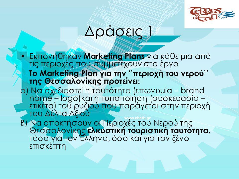 Δράσεις 1 •Εκπονήθηκαν Marketing Plans για κάθε μια από τις περιοχές που συμμετέχουν στο έργο Το Marketing Plan για την ''περιοχή του νερού'' της Θεσσαλονίκης προτείνει: α) Να σχεδιαστεί η ταυτότητα (επωνυμία – brand name – logo)και η τυποποίηση (συσκευασία – ετικέτα) του ρυζιού που παράγεται στην περιοχή του Δέλτα Αξιού Β) Να αποκτήσουν οι Περιοχές του Νερού της Θεσσαλονίκης ελκυστική τουριστική ταυτότητα, τόσο για τον Έλληνα, όσο και για τον ξένο επισκέπτη