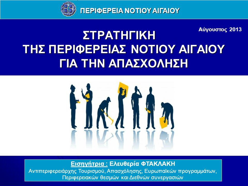 ΣΤΡΑΤΗΓΙΚΗ ΤΗΣ ΠΕΡΙΦΕΡΕΙΑΣ ΝΟΤΙΟΥ ΑΙΓΑΙΟΥ ΓΙΑ ΤΗΝ ΑΠΑΣΧΟΛΗΣΗ Εισηγήτρια : Ελευθερία ΦΤΑΚΛΑΚΗ Αντιπεριφερειάρχης Τουρισμού, Απασχόλησης, Ευρωπαϊκών προγραμμάτων, Περιφερειακών θεσμών και Διεθνών συνεργασιών ΠΕΡΙΦΕΡΕΙΑ ΝΟΤΙΟΥ ΑΙΓΑΙΟΥ Αύγουστος 2013