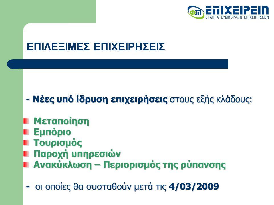 ΕΠΙΛΕΞΙΜΕΣ ΕΠΙΧΕΙΡΗΣΕΙΣ - Νέες υπό ίδρυση επιχειρήσεις στους εξής κλάδους: - Νέες υπό ίδρυση επιχειρήσεις στους εξής κλάδους:ΜεταποίησηΕμπόριοΤουρισμός Παροχή υπηρεσιών Ανακύκλωση – Περιορισμός της ρύπανσης - οι οποίες θα συσταθούν μετά τις 4/03/2009 - οι οποίες θα συσταθούν μετά τις 4/03/2009