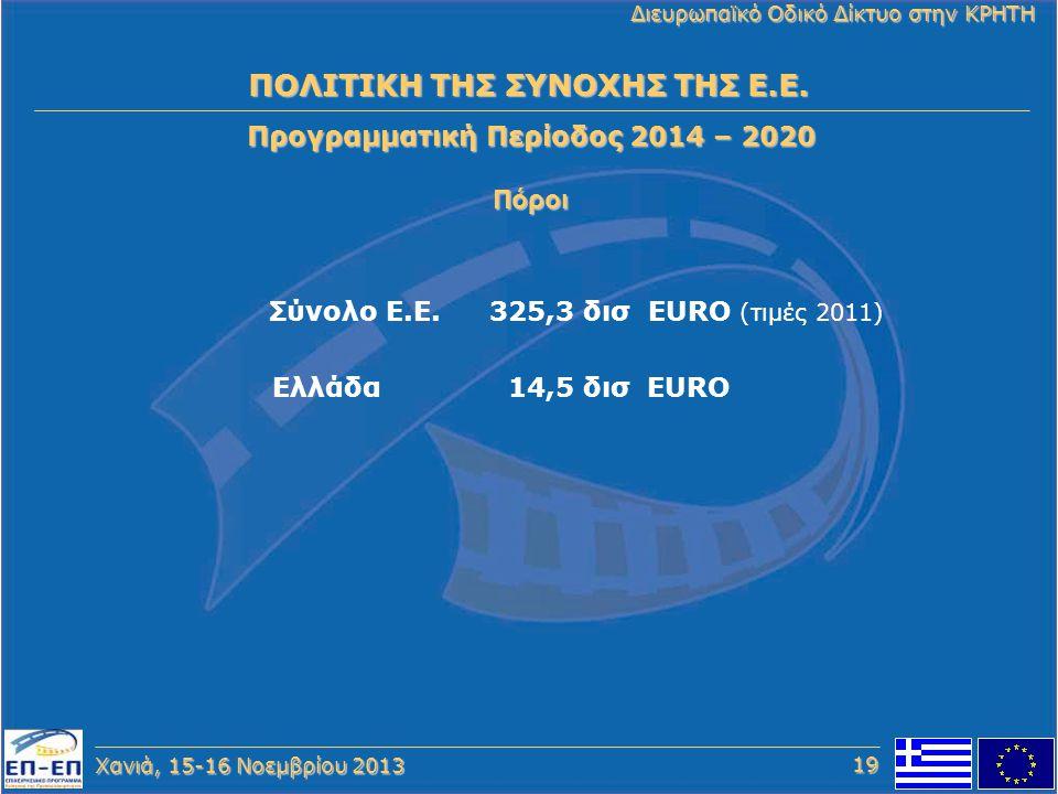 Χανιά, 15-16 Νοεμβρίου 2013 Διευρωπαϊκό Οδικό Δίκτυο στην ΚΡΗΤΗ Προγραμματική Περίοδος 2014 – 2020 Πόροι ΠΟΛΙΤΙΚΗ ΤΗΣ ΣΥΝΟΧΗΣ ΤΗΣ Ε.Ε. Σύνολο Ε.Ε. 325