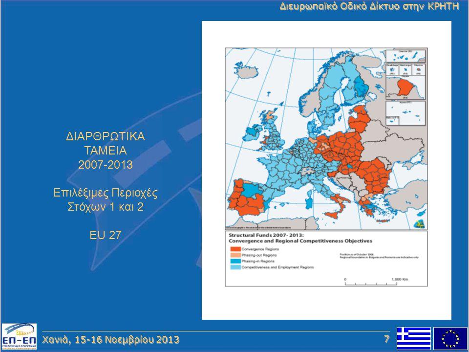 Χανιά, 15-16 Νοεμβρίου 2013 Διευρωπαϊκό Οδικό Δίκτυο στην ΚΡΗΤΗ ΔΙΑΡΘΡΩΤΙΚΑ ΤΑΜΕΙΑ 2007-2013 Επιλέξιμες Περιοχές Στόχων 1 και 2 EU 27 7