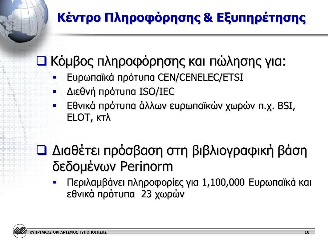 ΚΥΠΡΙΑΚΟΣ ΟΡΓΑΝΙΣΜΟΣ ΤΥΠΟΠΟΙΗΣΗΣ 10 Κέντρο Πληροφόρησης & Εξυπηρέτησης Κέντρο Πληροφόρησης & Εξυπηρέτησης  Κόμβος πληροφόρησης και πώλησης για:  Ευρωπαϊκά πρότυπα CEN/CENELEC/ETSI  Διεθνή πρότυπα ISO/IEC  Εθνικά πρότυπα άλλων ευρωπαϊκών χωρών π.χ.