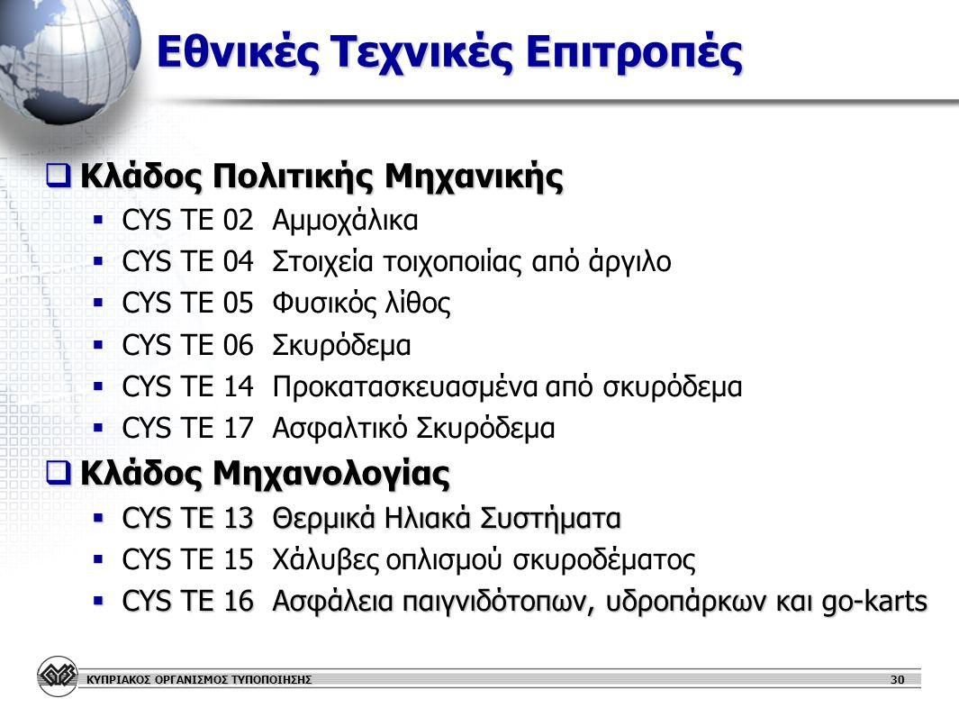 ΚΥΠΡΙΑΚΟΣ ΟΡΓΑΝΙΣΜΟΣ ΤΥΠΟΠΟΙΗΣΗΣ Εθνικές Τεχνικές Επιτροπές  Κλάδος Πολιτικής Μηχανικής   CYS TΕ 02 Αμμοχάλικα   CYS TΕ 04 Στοιχεία τοιχοποιίας από άργιλο   CYS TΕ 05 Φυσικός λίθος   CYS TΕ 06 Σκυρόδεμα   CYS TE 14 Προκατασκευασμένα από σκυρόδεμα   CYS TΕ 17 Ασφαλτικό Σκυρόδεμα  Κλάδος Μηχανολογίας  CYS TE 13 Θερμικά Ηλιακά Συστήματα   CYS TE 15 Χάλυβες οπλισμού σκυροδέματος  CYS TE 16 Ασφάλεια παιγνιδότοπων, υδροπάρκων και go-karts 30