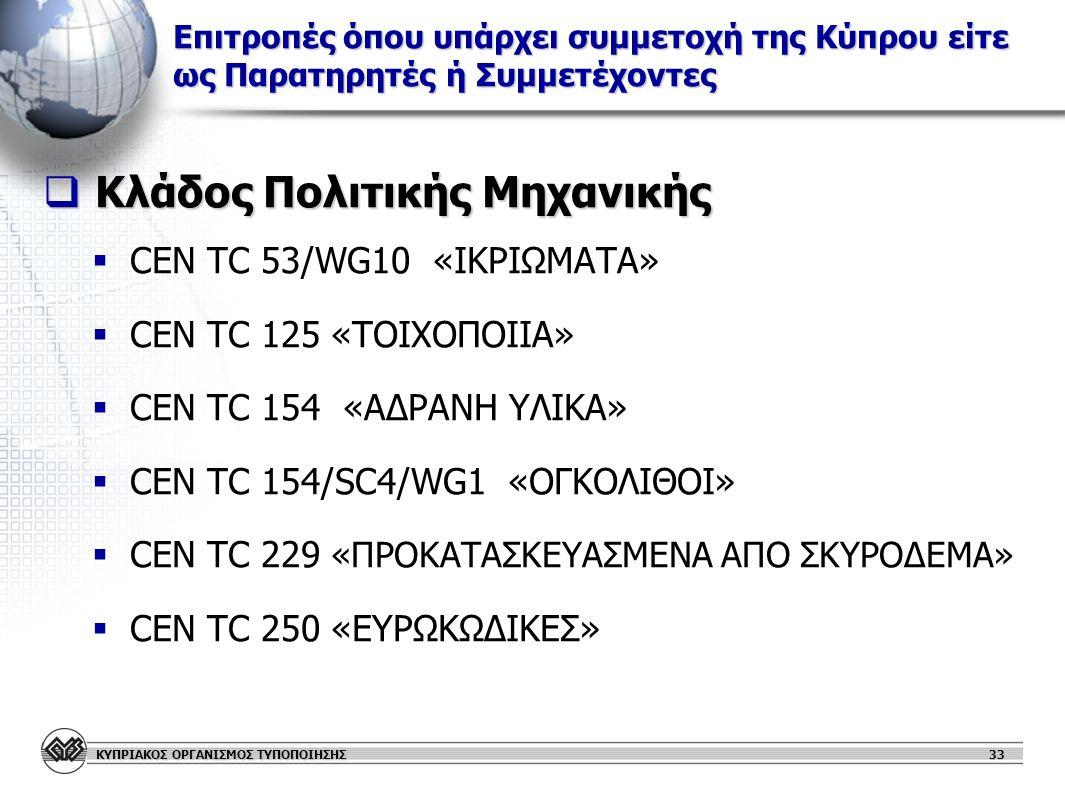 ΚΥΠΡΙΑΚΟΣ ΟΡΓΑΝΙΣΜΟΣ ΤΥΠΟΠΟΙΗΣΗΣ Επιτροπές όπου υπάρχει συμμετοχή της Κύπρου είτε ως Παρατηρητές ή Συμμετέχοντες  Κλάδος Πολιτικής Μηχανικής   CEN TC 53/WG10 «ΙΚΡΙΩΜΑΤΑ»   CEN TC 125 «ΤΟΙΧΟΠΟΙΙΑ»   CEN TC 154 «ΑΔΡΑΝΗ ΥΛΙΚΑ»   CEN TC 154/SC4/WG1 «ΟΓΚΟΛΙΘΟΙ»   CEN TC 229 «ΠΡΟΚΑΤΑΣΚΕΥΑΣΜΕΝΑ ΑΠΟ ΣΚΥΡΟΔΕΜΑ»   CEN TC 250 «ΕΥΡΩΚΩΔΙΚΕΣ» 33