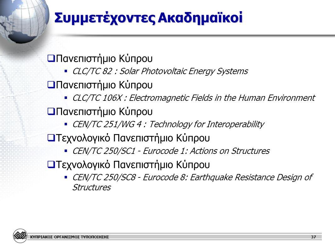 ΚΥΠΡΙΑΚΟΣ ΟΡΓΑΝΙΣΜΟΣ ΤΥΠΟΠΟΙΗΣΗΣ 37 Συμμετέχοντες Ακαδημαϊκοί   Πανεπιστήμιο Κύπρου   CLC/TC 82 : Solar Photovoltaic Energy Systems   Πανεπιστήμιο Κύπρου   CLC/TC 106X : Electromagnetic Fields in the Human Environment   Πανεπιστήμιο Κύπρου   CEN/TC 251/WG 4 : Technology for Interoperability   Τεχνολογικό Πανεπιστήμιο Κύπρου   CEN/TC 250/SC1 - Eurocode 1: Actions on Structures   Τεχνολογικό Πανεπιστήμιο Κύπρου   CEN/TC 250/SC8 - Eurocode 8: Earthquake Resistance Design of Structures