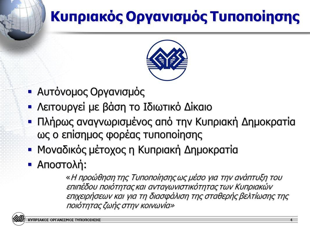 ΚΥΠΡΙΑΚΟΣ ΟΡΓΑΝΙΣΜΟΣ ΤΥΠΟΠΟΙΗΣΗΣ 4 Κυπριακός Οργανισμός Τυποποίησης  Αυτόνομος Οργανισμός  Λειτουργεί με βάση το Ιδιωτικό Δίκαιο  Πλήρως αναγνωρισμένος από την Κυπριακή Δημοκρατία ως ο επίσημος φορέας τυποποίησης  Μοναδικός μέτοχος η Κυπριακή Δημοκρατία  Αποστολή: «Η προώθηση της Τυποποίησης ως μέσο για την ανάπτυξη του επιπέδου ποιότητας και ανταγωνιστικότητας των Κυπριακών επιχειρήσεων και για τη διασφάλιση της σταθερής βελτίωσης της ποιότητας ζωής στην κοινωνία» «Η προώθηση της Τυποποίησης ως μέσο για την ανάπτυξη του επιπέδου ποιότητας και ανταγωνιστικότητας των Κυπριακών επιχειρήσεων και για τη διασφάλιση της σταθερής βελτίωσης της ποιότητας ζωής στην κοινωνία»