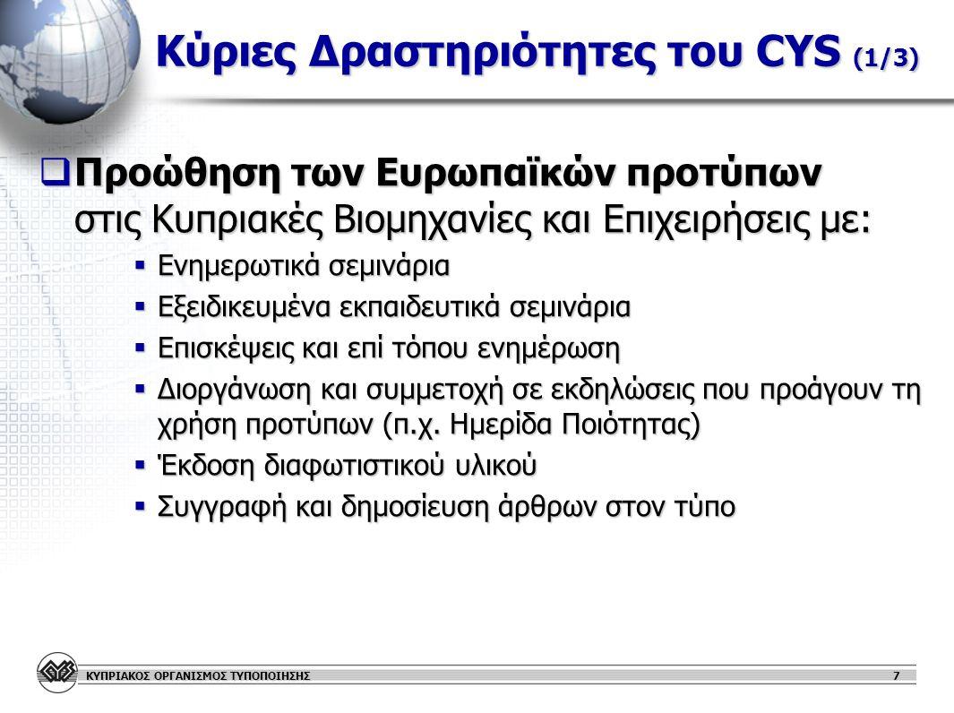 ΚΥΠΡΙΑΚΟΣ ΟΡΓΑΝΙΣΜΟΣ ΤΥΠΟΠΟΙΗΣΗΣ 8 Κύριες Δραστηριότητες του CYS (2/3)  Εκπροσώπηση σε Ευρωπαϊκούς & Διεθνείς Οργανισμούς Τυποποίησης  Πλήρες μέλος των CEN, CENELEC, ETSI & ISO, IEC  Το ανθρώπινο δυναμικό του CYS υποστηριζόμενο από κύπριους τεχνικούς εμπειρογνώμονες παρακολουθεί και συμμετέχει ισότιμα με τους υπόλοιπους Εθνικούς Οργανισμούς Τυποποίησης στις διαδικασίες τυποποίησης των πιο πάνω  Προάγει τα εθνικά συμφέροντα