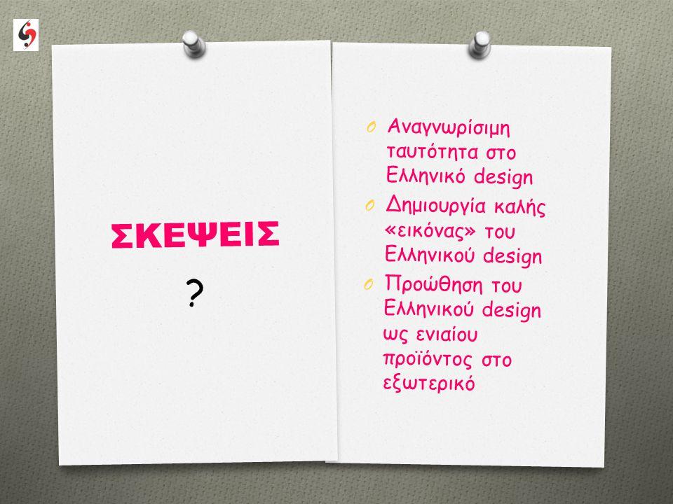 ΣΚΕΨΕΙΣ O Αναγνωρίσιμη ταυτότητα στο Ελληνικό design O Δημιουργία καλής «εικόνας» του Ελληνικού design O Προώθηση του Ελληνικού design ως ενιαίου προϊόντος στο εξωτερικό ?