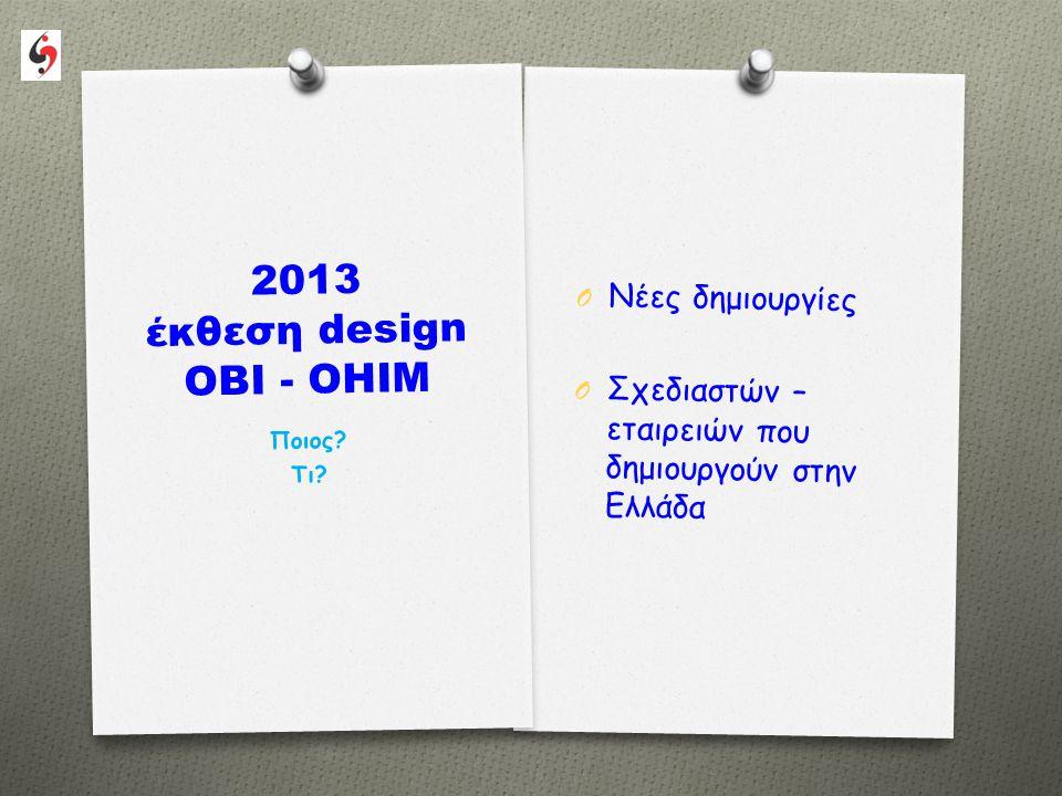 2013 έκθεση design OBI-OHIM O Για να αναδειχτεί το καλό design που παράγεται στην Ελλάδα O Για να το κάνουμε ακόμα καλύτερο O Για να δημιουργούμε στην Ελλάδα, όλο και περισσότερο ….